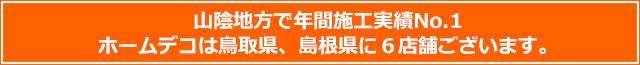 山陰地方で年間施工実績No.1 ホームデコは鳥取県、島根県に6店舗ございます。